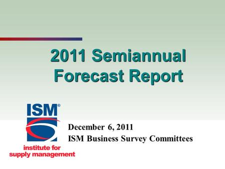 1 2011 Semiannual Forecast Report December 6, 2011 ISM Business Survey Committees.