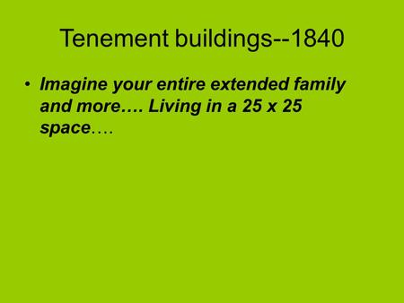 Tenement buildings--1840 Imagine your entire extended family and more…. Living in a 25 x 25 space….