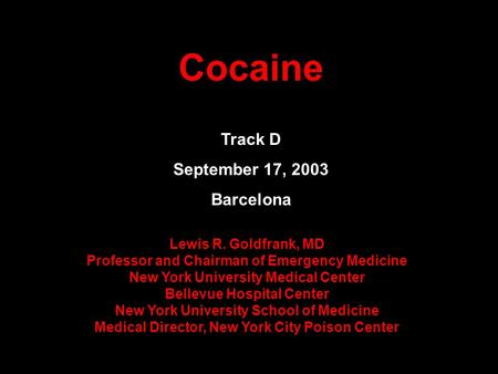 Cocaine Track D September 17, 2003 Barcelona Lewis R. Goldfrank, MD Professor and Chairman of Emergency Medicine New York University Medical Center Bellevue.