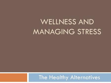WELLNESS AND MANAGING STRESS The Healthy Alternatives.