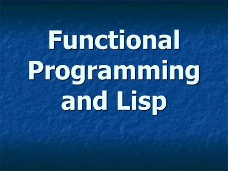Functional Programming and Lisp. Overview In a functional programming language, functions are first class objects. In a functional programming language,