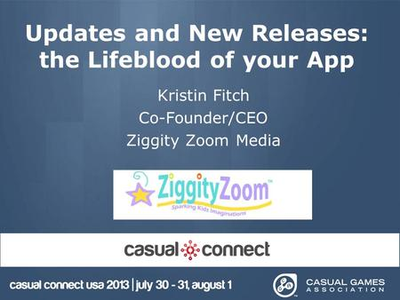 Updates and New Releases: the Lifeblood of your App Kristin Fitch Co-Founder/CEO Ziggity Zoom Media.