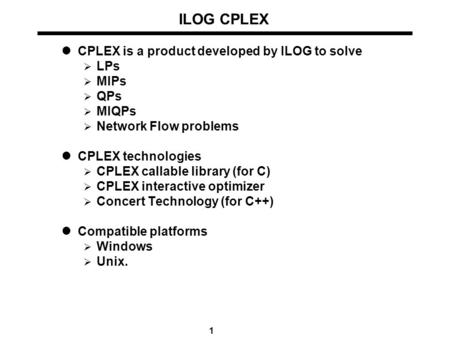1 ILOG CPLEX CPLEX is a product developed by ILOG to solve  LPs  MIPs  QPs  MIQPs  Network Flow problems CPLEX technologies  CPLEX callable library.