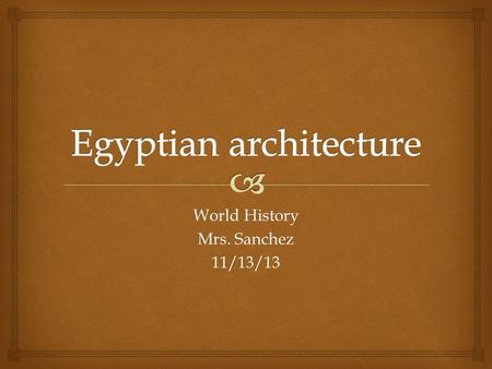 World History Mrs. Sanchez 11/13/13.   Standard H-SS 6.2.5  I will be able to describe the importance of Egyptian architecture when taking Cornell.