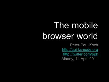 The mobile browser world Peter-Paul Koch   Albany, 14 April 2011.