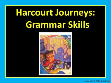 Harcourt Journeys: Grammar Skills Copyright © 2012 Kelly Mott.