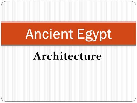 Architecture Ancient Egypt. Architecture The ancient Egyptians built their pyramids, tombs, temples and palaces out of STONE, the most durable of all.