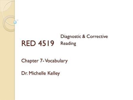 RED 4519 Chapter 7- Vocabulary Dr. Michelle Kelley Diagnostic & Corrective Reading.