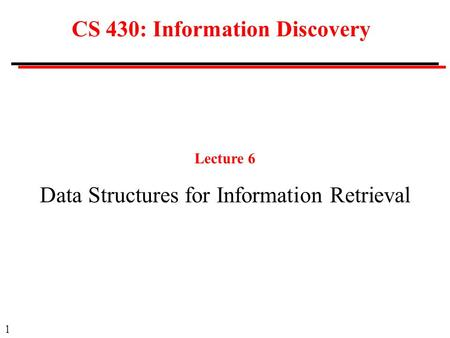 1 CS 430: Information Discovery Lecture 6 Data Structures for Information Retrieval.