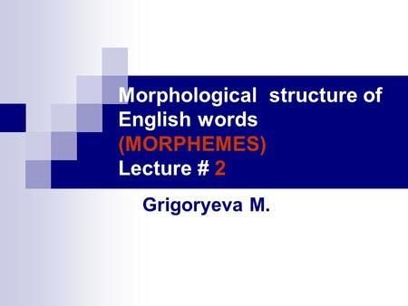 Morphological structure of English words (MORPHEMES) Lecture # 2 Grigoryeva M.