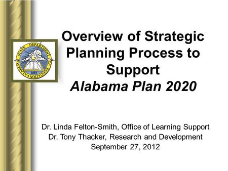 Overview of Strategic Planning Process to Support Alabama Plan 2020 Dr. Linda Felton-Smith, Office of Learning Support Dr. Tony Thacker, Research and Development.