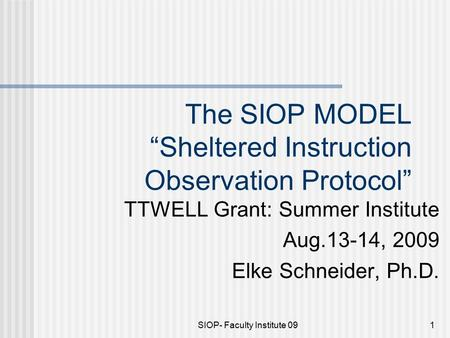 "SIOP- Faculty Institute 091 The SIOP MODEL ""Sheltered Instruction Observation Protocol"" TTWELL Grant: Summer Institute Aug.13-14, 2009 Elke Schneider,"