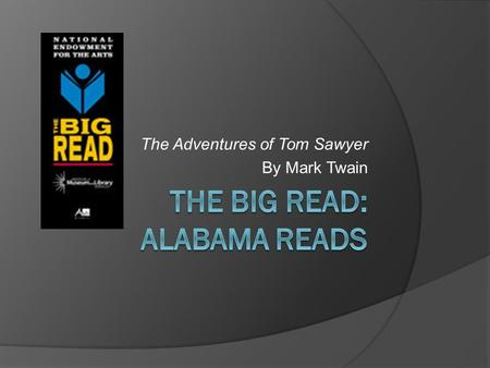 The Adventures of Tom Sawyer By Mark Twain. 2 Where to Start?  History of The Big Read: Alabama Reads  The Big Read is an initiative of the National.