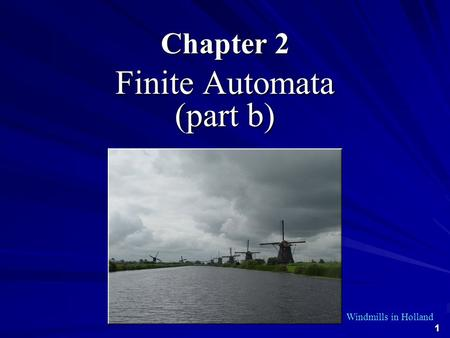 1 Chapter 2 Finite Automata (part b) Windmills in Holland.