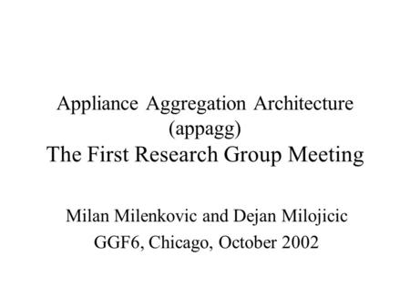 Appliance Aggregation Architecture (appagg) The First Research Group Meeting Milan Milenkovic and Dejan Milojicic GGF6, Chicago, October 2002.
