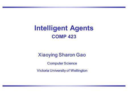 Xiaoying Sharon Gao Computer Science Victoria University of Wellington Intelligent Agents COMP 423.