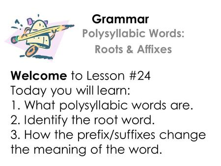 Grammar Welcome to Lesson #24 Today you will learn: 1. What polysyllabic words are. 2. Identify the root word. 3. How the prefix/suffixes change the meaning.