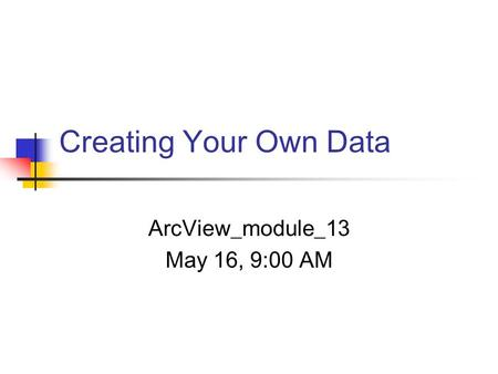 Creating Your Own Data ArcView_module_13 May 16, 9:00 AM.