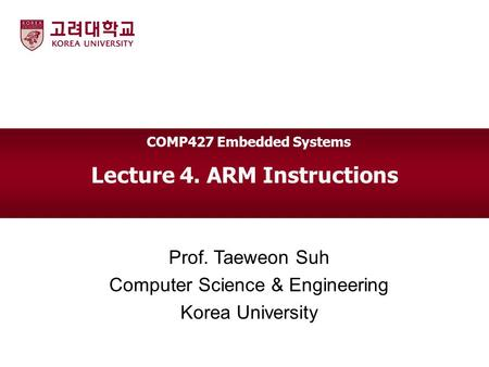 Lecture 4. ARM Instructions Prof. Taeweon Suh Computer Science & Engineering Korea University COMP427 Embedded Systems.