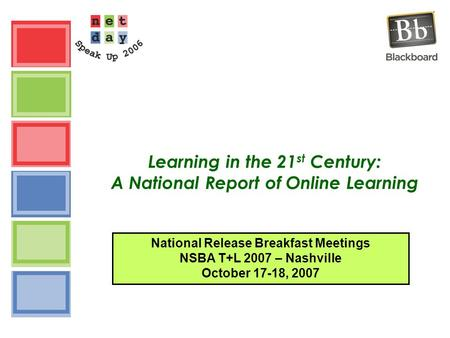 Learning in the 21 st Century: A National Report of Online Learning National Release Breakfast Meetings NSBA T+L 2007 – Nashville October 17-18, 2007.