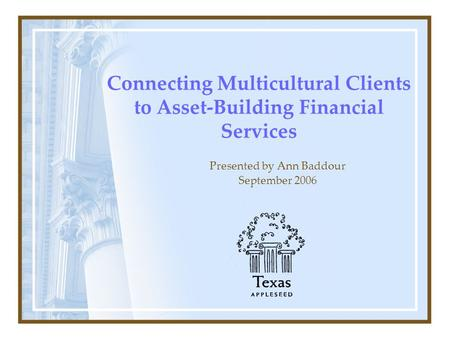 Connecting Multicultural Clients to Asset-Building Financial Services Presented by Ann Baddour September 2006.