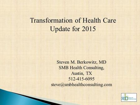 Transformation of Health Care Update for 2015 Steven M. Berkowitz, MD SMB Health Consulting, Austin, TX 512-415-6095