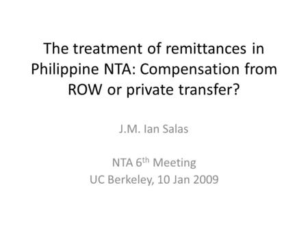 The treatment of remittances in Philippine NTA: Compensation from ROW or private transfer? J.M. Ian Salas NTA 6 th Meeting UC Berkeley, 10 Jan 2009.