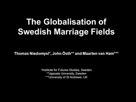 The Globalisation of Swedish Marriage Fields Thomas Niedomysl*, John Östh** and Maarten van Ham*** *Institute for Futures Studies, Sweden **Uppsala University,