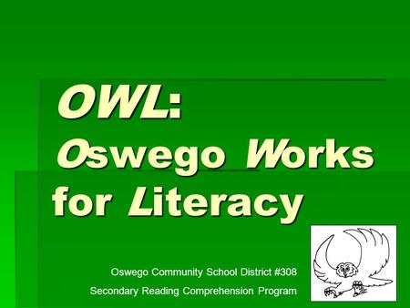 OWL: Oswego Works for Literacy Oswego Community School District #308 Secondary Reading Comprehension Program.
