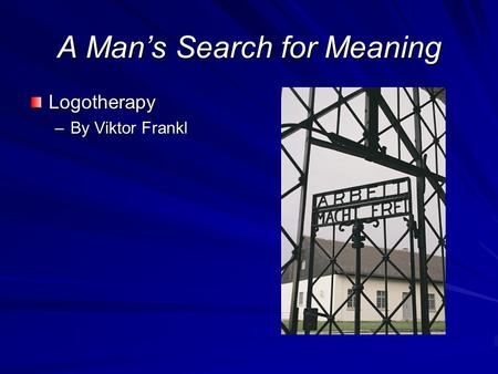 A Man's Search for Meaning Logotherapy –By Viktor Frankl.