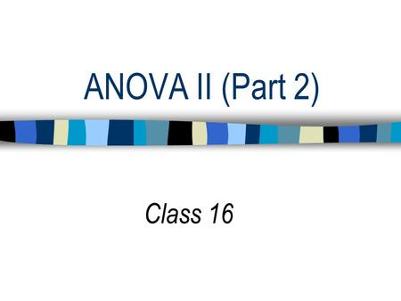 ANOVA II (Part 2) Class 16. Implications of Interaction 1. Main effects, alone, will not fully describe the results. 2. Each factor (or IV) must be interpreted.