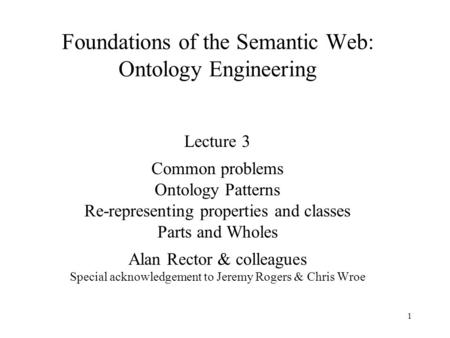 1 Foundations of the Semantic Web: Ontology Engineering Lecture 3 Common problems Ontology Patterns Re-representing properties and classes Parts and Wholes.