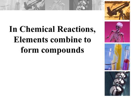 In Chemical Reactions, Elements combine to form compounds.