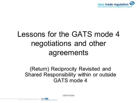 UNDP 05/2008 Lessons for the GATS mode 4 negotiations and other agreements (Return) Reciprocity Revisited and Shared Responsibility within or outside GATS.