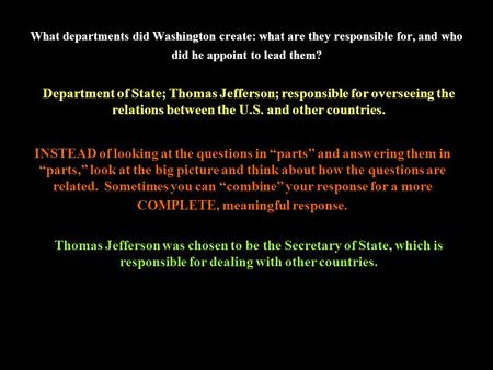 What departments did Washington create: what are they responsible for, and who did he appoint to lead them? Department of State; Thomas Jefferson; responsible.