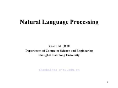 1 Natural Language Processing Zhao Hai 赵海 Department of Computer Science and Engineering Shanghai Jiao Tong University