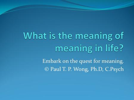 Embark on the quest for meaning. © Paul T. P. Wong, Ph.D, C.Psych.
