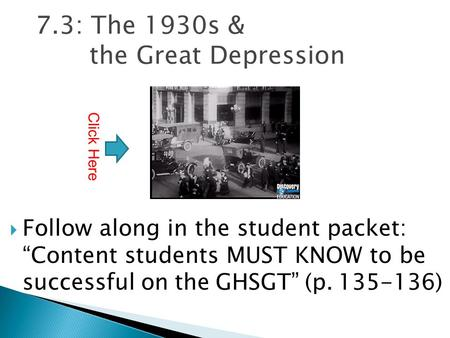 "7.3: The 1930s & the Great Depression  Follow along in the student packet: ""Content students MUST KNOW to be successful on the GHSGT"" (p. 135-136) Click."