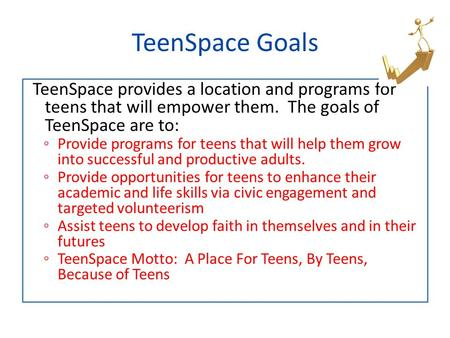 TeenSpace provides a location and programs for teens that will empower them. The goals of TeenSpace are to: ◦ Provide programs for teens that will help.