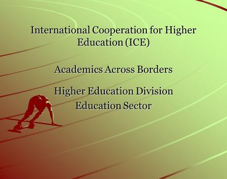 International Cooperation for Higher Education (ICE) Academics Across Borders Higher Education Division Education Sector.