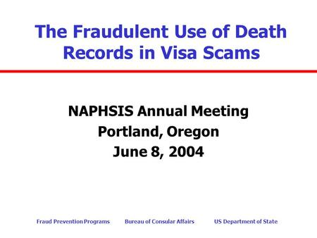 Fraud Prevention Programs Bureau of Consular Affairs US Department of State The Fraudulent Use of Death Records in Visa Scams NAPHSIS Annual Meeting Portland,