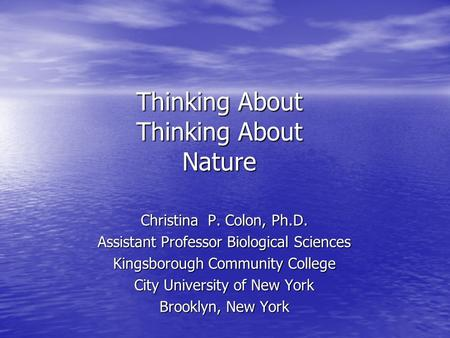Thinking About Thinking About Nature Christina P. Colon, Ph.D. Assistant Professor Biological Sciences Kingsborough Community College City University of.