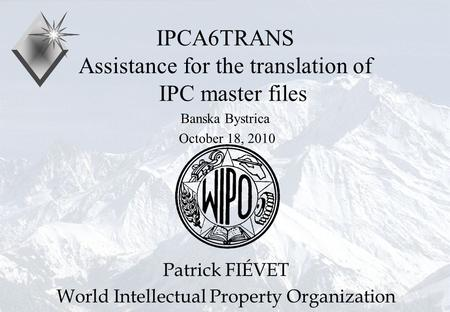 P.Fiévet October 18, 2010 IPCA6TRANS Assistance for the translation of IPC master files Banska Bystrica October 18, 2010 Patrick FIÉVET World Intellectual.