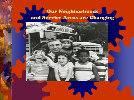 Our Neighborhoods and Service Areas are Changing.