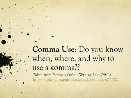 Comma Use : Do you know when, where, and why to use a comma?? Taken from Purdue's Online Writing Lab (OWL)