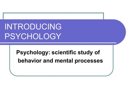 INTRODUCING PSYCHOLOGY Psychology: scientific study of behavior and mental processes.