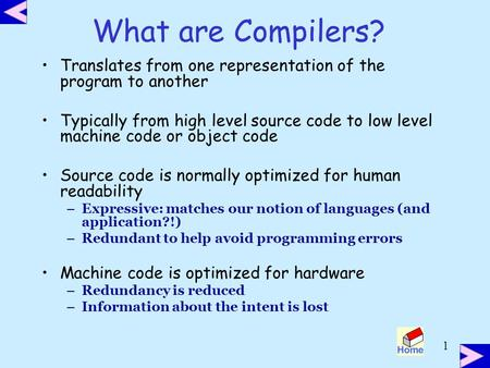 1 What are Compilers? <strong>Translates</strong> from one representation of the program to another Typically from high level source code to low level <strong>machine</strong> code or object.