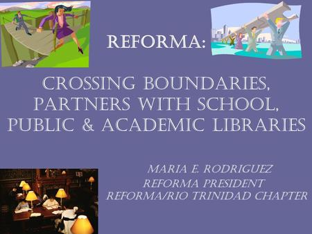 Reforma: Crossing Boundaries, Partners with School, Public & Academic Libraries Maria e. rodriguez reforma President reforma/rio trinidad chapter.