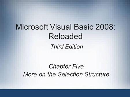 Microsoft Visual Basic 2008: Reloaded Third Edition Chapter Five More on the Selection Structure.