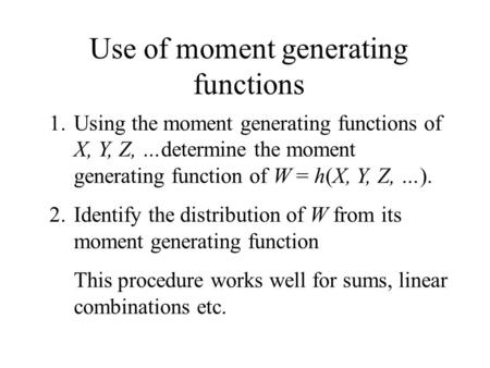 Use of moment generating functions 1.Using the moment generating functions of X, Y, Z, …determine the moment generating function of W = h(X, Y, Z, …).